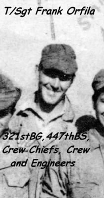 T/Sgt Frank Orfila was an Engineer/Crew Chief with 321srtBG,447thBS, MTO WWII